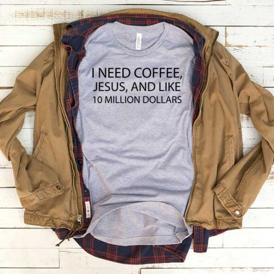 T-Shirt I Need Coffee Jesus And Like 10 Million Dollars men women funny graphic quotes tumblr tee. Printed and delivered from USA or UK.