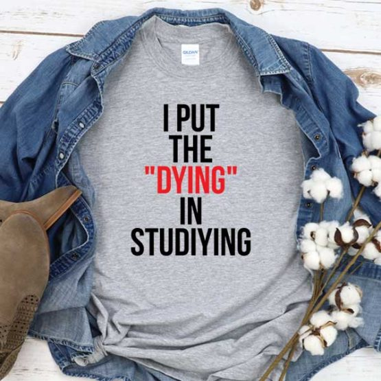 T-Shirt I Put Dying In Studiying men women round neck tee. Printed and delivered from USA or UK