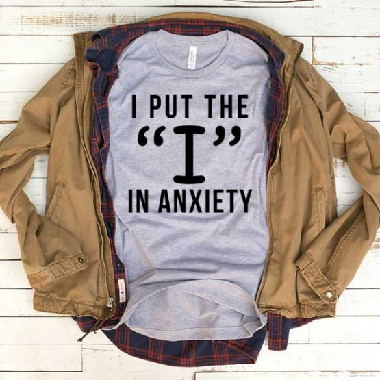 T-Shirt I Put The I In Anxiety men women funny graphic quotes tumblr tee. Printed and delivered from USA or UK.