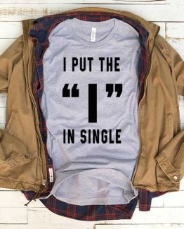 T-Shirt I Put The I In Single men women funny graphic quotes tumblr tee. Printed and delivered from USA or UK.