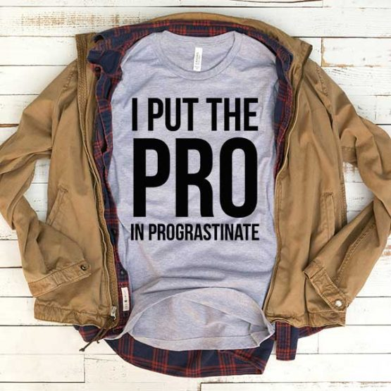T-Shirt I Put The Pro In Prograstinate men women funny graphic quotes tumblr tee. Printed and delivered from USA or UK.