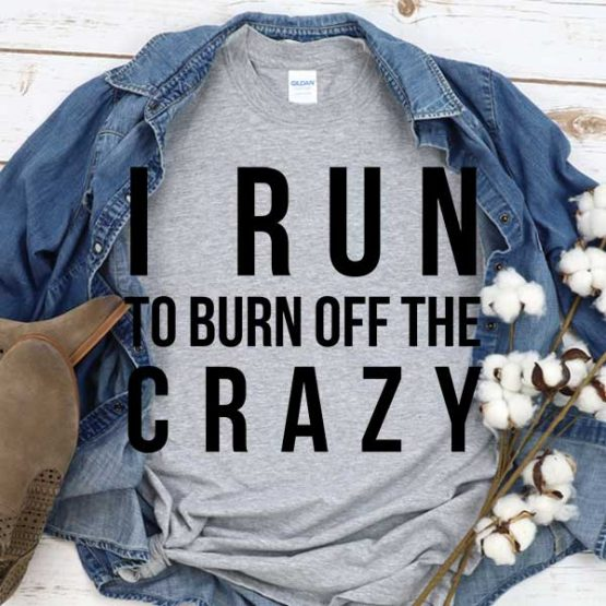 T-Shirt I Run To Burn Off The Crazy men women round neck tee. Printed and delivered from USA or UK
