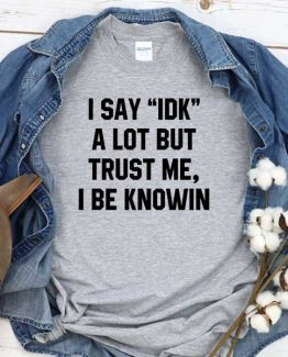 T-Shirt I Say Idk A Lot But Trust Me I Be Knowin men women round neck tee. Printed and delivered from USA or UK