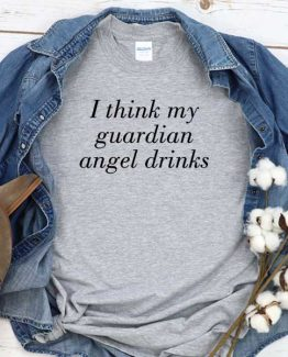 T-Shirt I Think My Guardian Angel Drinks men women round neck tee. Printed and delivered from USA or UK