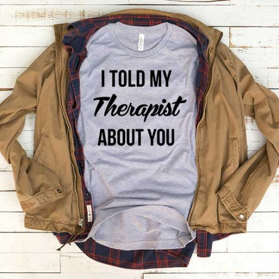 T-Shirt I Told My Therapist About You men women funny graphic quotes tumblr tee. Printed and delivered from USA or UK.
