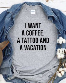 T-Shirt I Want A Coffee Tattoo And Vacation men women round neck tee. Printed and delivered from USA or UK