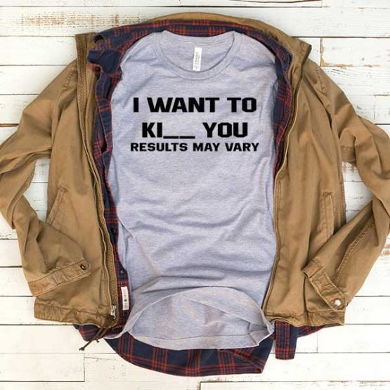 T-Shirt I Want To Kiss Or Kill You Result May Vary men women funny graphic quotes tumblr tee. Printed and delivered from USA or UK.