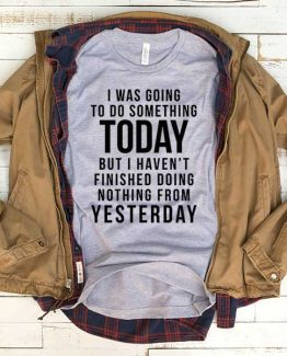 T-Shirt I Was Going To Do Something Today men women funny graphic quotes tumblr tee. Printed and delivered from USA or UK.