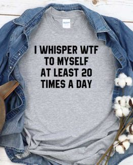 T-Shirt I Whisper Wtf To Myself At Least 20 Times A Day men women round neck tee. Printed and delivered from USA or UK