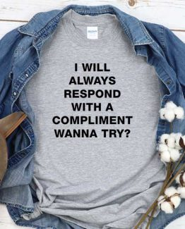 T-Shirt I Will Always Respond With A Compliment Wanna Try men women round neck tee. Printed and delivered from USA or UK
