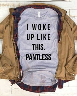 T-Shirt I Woke Up Like This Pantless men women funny graphic quotes tumblr tee. Printed and delivered from USA or UK.
