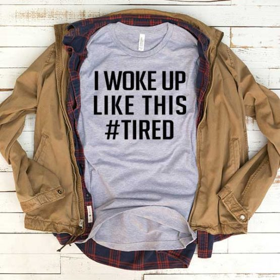T-Shirt I Woke Up Like This Tired men women funny graphic quotes tumblr tee. Printed and delivered from USA or UK.