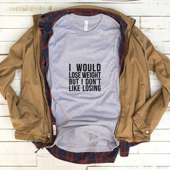 T-Shirt I Would Lose Weight But I Don't Like Losing men women funny graphic quotes tumblr tee. Printed and delivered from USA or UK.