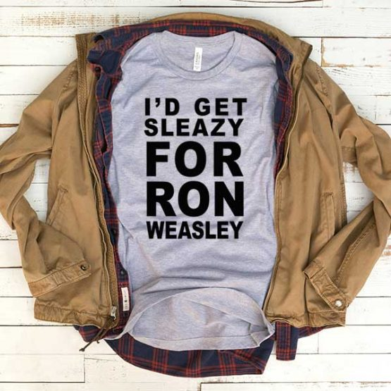 T-Shirt I'd Get Sleazy For Ron Weasley men women funny graphic quotes tumblr tee. Printed and delivered from USA or UK.