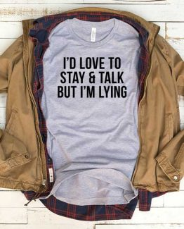 T-Shirt I'd Love To Stay And Talk But I'm Lying men women funny graphic quotes tumblr tee. Printed and delivered from USA or UK.