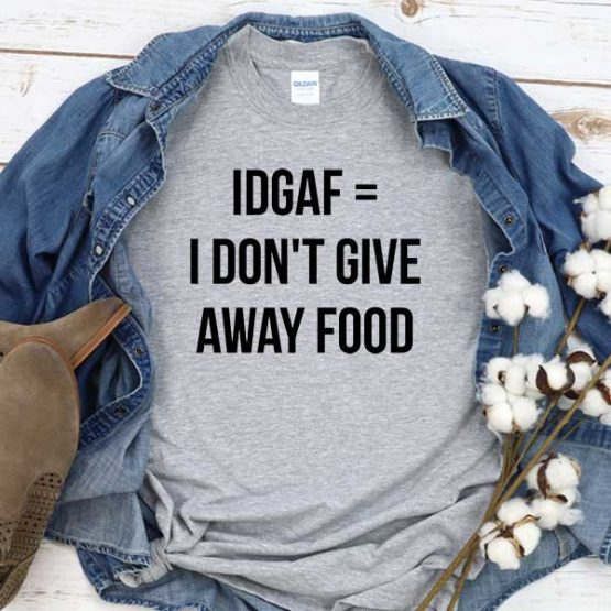 T-Shirt Idgaf I Don't Give Away Food men women round neck tee. Printed and delivered from USA or UK
