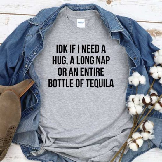 T-Shirt Idk If I Need A Hug A Long Nap Or An Entire Bottle Of Tequila men women round neck tee. Printed and delivered from USA or UK