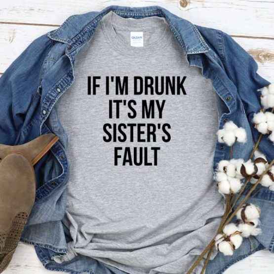 T-Shirt If I'm Drunk It's My Sister's Fault men women round neck tee. Printed and delivered from USA or UK