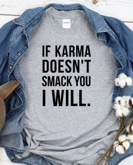 T-Shirt If Karma Doesn't Smack You I Will men women round neck tee. Printed and delivered from USA or UK