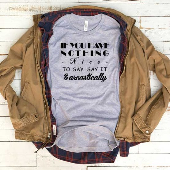 T-Shirt If You Have Nothing Nice To Say Say It Sarcastically men women funny graphic quotes tumblr tee. Printed and delivered from USA or UK.
