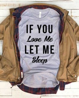 T-Shirt If You Love Me Let Me Sleep men women funny graphic quotes tumblr tee. Printed and delivered from USA or UK.