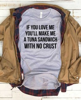 T-Shirt If You Love Me You'll Make Me A Tuna Sandwich With No Crust men women funny graphic quotes tumblr tee. Printed and delivered from USA or UK.