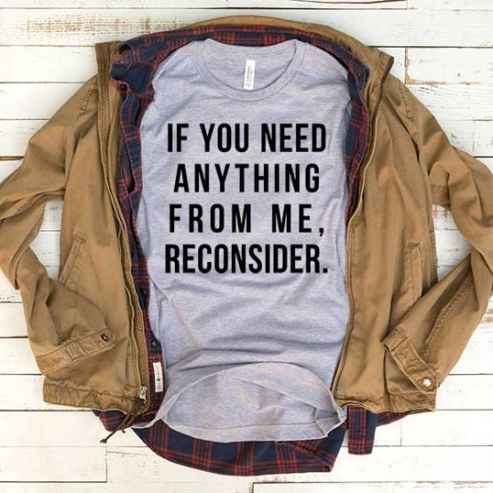 T-Shirt If You Need Anything From Me Reconsider men women funny graphic quotes tumblr tee. Printed and delivered from USA or UK.