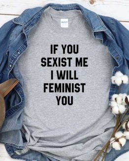 T-Shirt If You Sexist Me I Will Feminist You men women crew neck tee. Printed and delivered from USA or UK