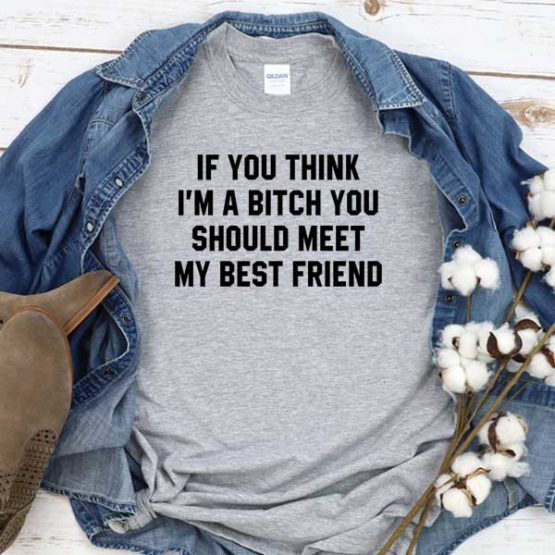 T-Shirt If You Think I'm A Bitch You Should Meet My Best Friend men women crew neck tee. Printed and delivered from USA or UK