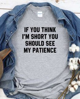 T-Shirt If You Think I'm Short You Should See My Patience men women crew neck tee. Printed and delivered from USA or UK
