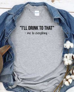 T-Shirt I'll Drink To That Me To Everything men women crew neck tee. Printed and delivered from USA or UK