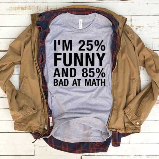 T-Shirt I'm 25 Percent Funny And 85 Percent Bad At Math men women funny graphic quotes tumblr tee. Printed and delivered from USA or UK.