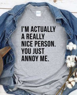 T-Shirt I'm Actually A Really Nice Person You Just Annoy Me men women crew neck tee. Printed and delivered from USA or UK