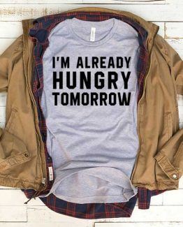 T-Shirt I'm Already Hungry Tomorrow men women funny graphic quotes tumblr tee. Printed and delivered from USA or UK.