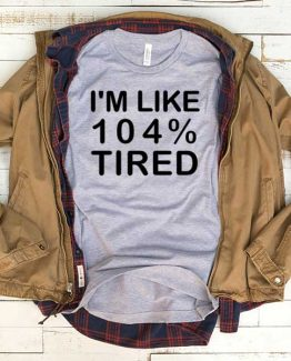 T-Shirt I'm Like 104 Percent Tired men women funny graphic quotes tumblr tee. Printed and delivered from USA or UK.