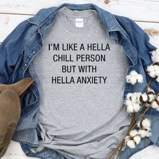 T-Shirt I'm Like Hella Chill Person But With Hella Anxiety men women crew neck tee. Printed and delivered from USA or UK