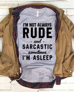 T-Shirt I'm Not Always Rude And Sarcastic men women funny graphic quotes tumblr tee. Printed and delivered from USA or UK.