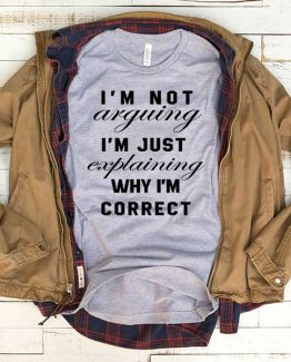 T-Shirt I'm Not Arguing I'm Just Explaining men women funny graphic quotes tumblr tee. Printed and delivered from USA or UK.
