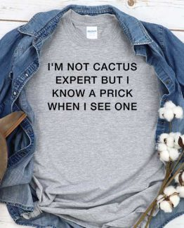 T-Shirt I'm Not Cactus Expert But I Know A Prick When I See One men women crew neck tee. Printed and delivered from USA or UK
