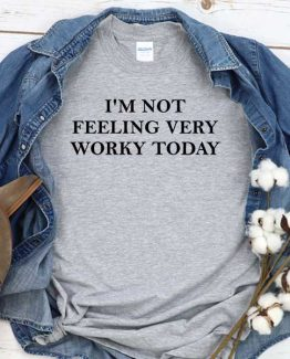 T-Shirt I'm Not Feeling Very Worky Today men women crew neck tee. Printed and delivered from USA or UK