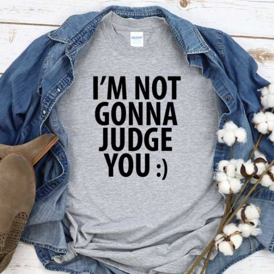 T-Shirt I'm Not Gonna Judge You men women crew neck tee. Printed and delivered from USA or UK