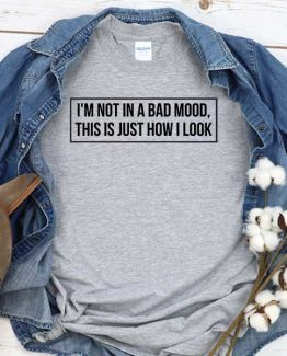 T-Shirt I'm Not In A Bad Mood This Is Just How I Look men women crew neck tee. Printed and delivered from USA or UK