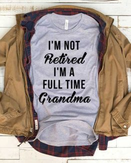 T-Shirt I'm Not Retired I'm A Full Time Grandma men women funny graphic quotes tumblr tee. Printed and delivered from USA or UK.
