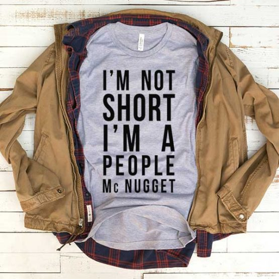 T-Shirt I'm Not Short I'm A People Mcnugget men women funny graphic quotes tumblr tee. Printed and delivered from USA or UK.