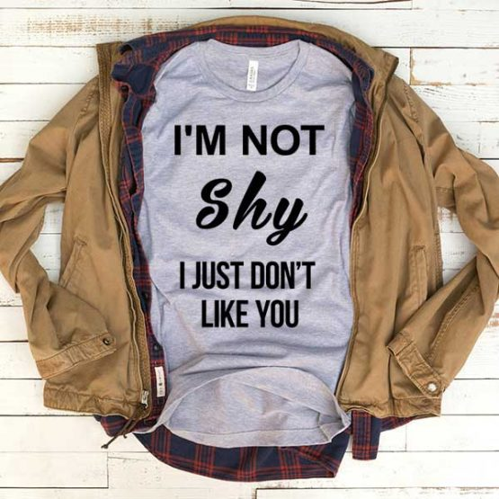 T-Shirt I'm Not Shy I Just Don't Like You men women funny graphic quotes tumblr tee. Printed and delivered from USA or UK.