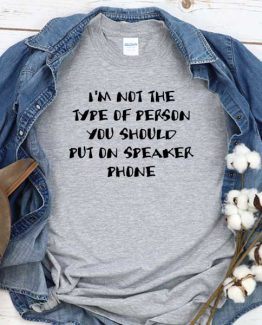 T-Shirt I'm Not The Type Of Person You Should Put On Speaker Phone men women crew neck tee. Printed and delivered from USA or UK