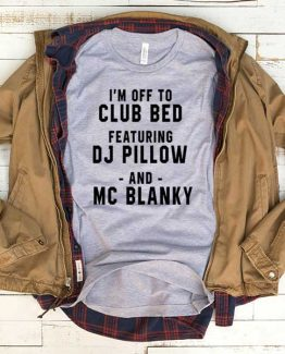 T-Shirt I'm Off To Club Bed Featuring Dj Pillow men women funny graphic quotes tumblr tee. Printed and delivered from USA or UK.