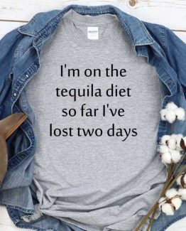 T-Shirt I'm On The Tequila Diet So Far I've Lost Two Days men women crew neck tee. Printed and delivered from USA or UK