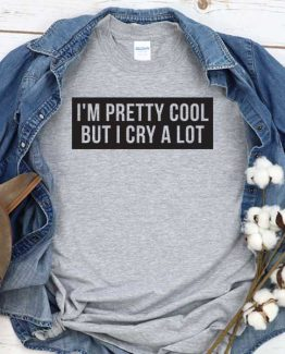 T-Shirt I'm Pretty Cool But I Cry A Lot men women crew neck tee. Printed and delivered from USA or UK