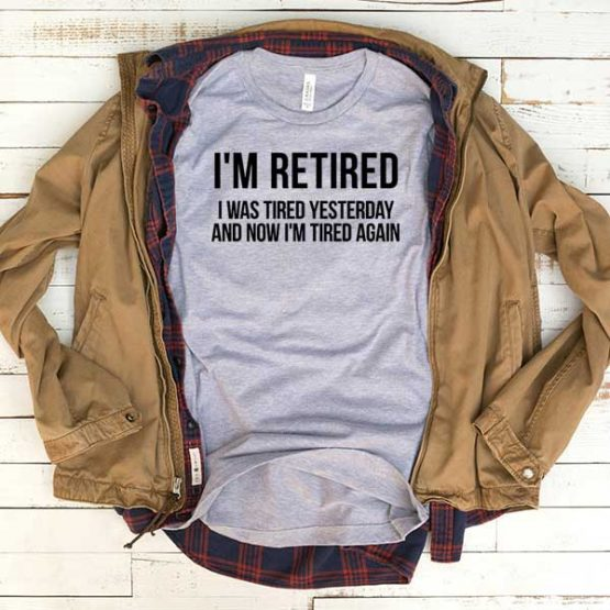 T-Shirt I'm Retired I Was Tired Yesterday men women funny graphic quotes tumblr tee. Printed and delivered from USA or UK.